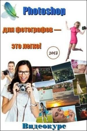Photoshop для фотографов — это легко! Видеокурс (2013)